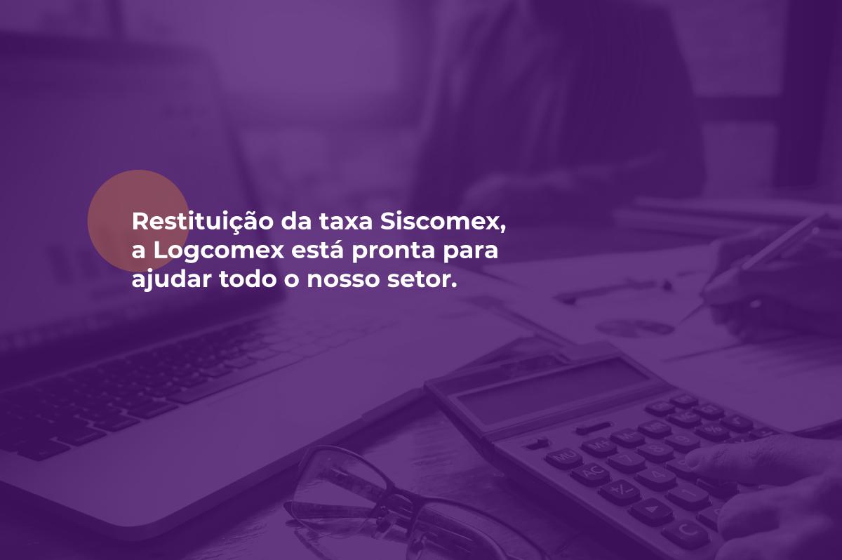 Taxa de Siscomex, conte com a LogComex.